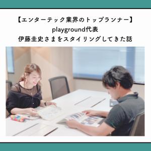 【エンターテック業界のトップランナー】playground代表伊藤圭史さまをスタイリングしてきたお話【事例紹介】
