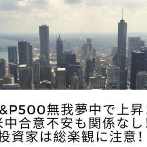 S&P500無我夢中で上昇!米中合意不安も関係なし!投資家は総楽観に注意!