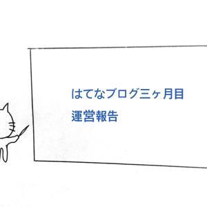 はてなブログ三ヶ月目の運営報告【PV数、読者数、収益、等】