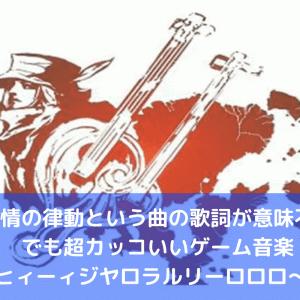 熱情の律動という歌詞が意味不明なのに超カッコいいゲーム音楽