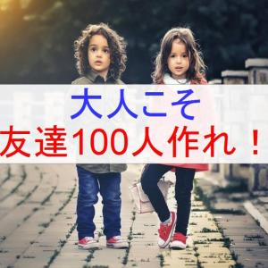 大人こそ友達100人作れ!。理由は4つ