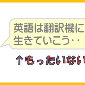 自動翻訳機があるから、英語を勉強しても意味なくない?【翻訳=劣化です】