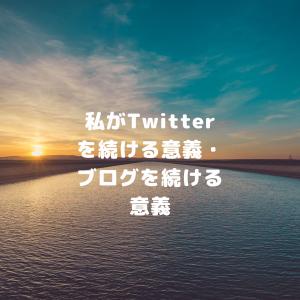 私がTwitterを続ける意義・ブログを続ける意義。