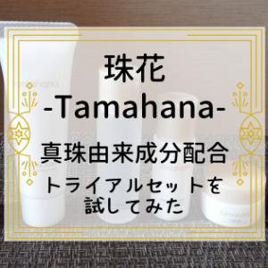 【珠花-Tamahana-】真珠由来成分配合の化粧品~トライアルセットを試してみた~