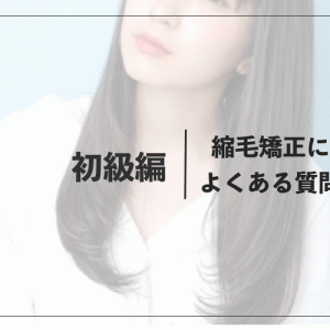 【初級編】縮毛矯正によくある質問まとめ【美容師監修】