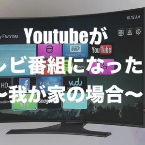 Youtubeがテレビ番組になった日〜我が家の場合〜