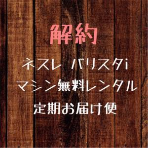 【バリスタi マシンレンタル無料定期便】解約