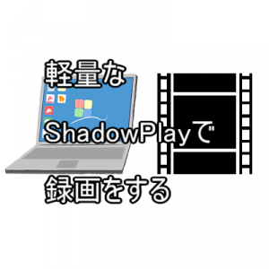 軽量なShadowPlayで録画をする