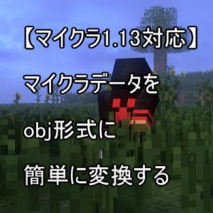 【マイクラ1.13対応】マイクラデータをobj形式に簡単に変換する