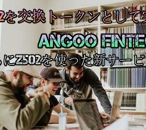 【Z502】ANGOO FinTechがZ502を交換トークンとして実装…取引手数料が半額に…さらにZ502を使った新サービスも
