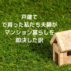 【マンション暮らし】戸建てで育った私たち夫婦がマンション暮らしを即決した訳