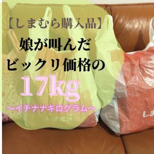 【しまむら購入品】娘が叫んだビックリ価格の17kg~イチナナキログラム~