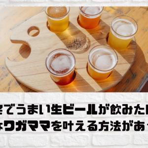 自宅でうまい生ビールが飲みたい!そんなワガママを叶える夢のような方法!