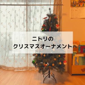 ニトリのクリスマスオーナメント!お値段以上のかわいさ
