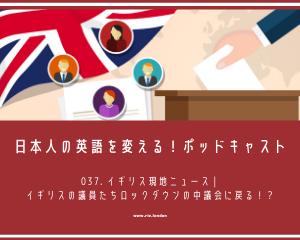 037. イギリス現地ニュース | イギリスの議員たちロックダウンの中議会に戻る!?