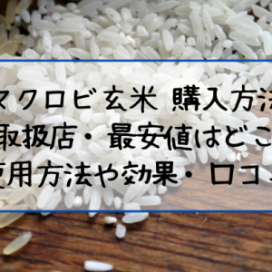 マクロビ玄米でダイエット効果と口コミ!取扱店や購入・解約方法
