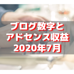 【2020年7月】ブログの各種数値とアドセンス収益公開