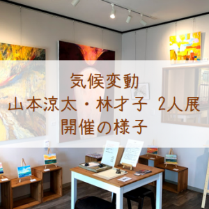 『気候変動』山本涼太・林才子2人展 6/24~7/6 開催の様子