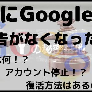 急にGoogleの広告がなくなった!! 原因は何!? アカウント停止!? 復活方法はあるの!?