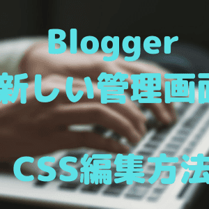 bloggerの管理画面が新しく!CSSを編集する方法