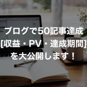 【ブログで50記事達成】収益やPV数、達成に要した期間を大公開!