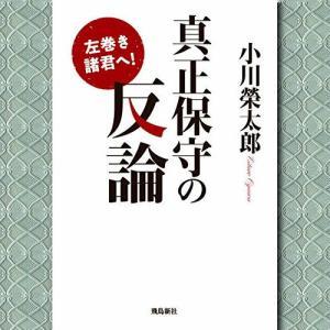 小川 榮太郎「左巻き諸君へ! 真正保守の反論」 真正保守はともかく朝日新聞は信頼できないな