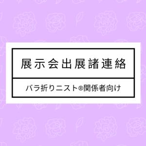 【諸連絡】バラ折りニスト®&養成講座受講者 7/23 & 7/24 出展協力依頼