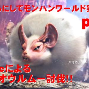 【モンハンワールド】part5は下位パオウルムー攻略!最近ハンターライフサボり気味!?いったい何が??【ラクra:cのハンターライフ!】
