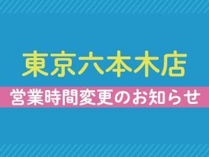 東京六本木店:営業時間変更のお知らせ