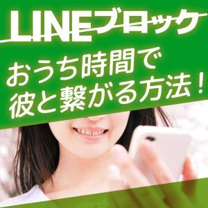 【LINEブロック】おうち時間で彼と繋がる方法!