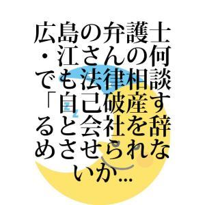 広島の弁護士・江さんの何でも法律相談「自己破産すると会社を辞めさせられないか」
