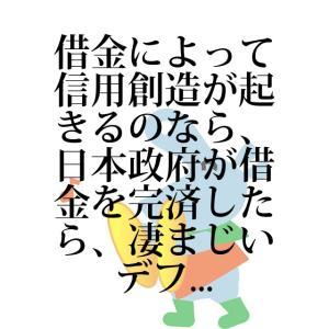 借金によって信用創造が起きるのなら、日本政府が借金を完済したら、凄まじいデフ...