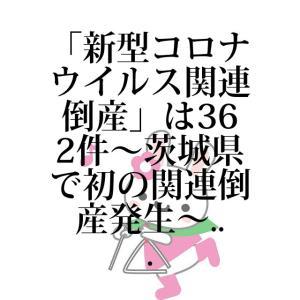 「新型コロナウイルス関連倒産」は362件~茨城県で初の関連倒産発生~