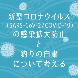 新型コロナウイルス(SARS-CoV-2/COVID-19)の感染拡大防止と釣りの自粛について考える