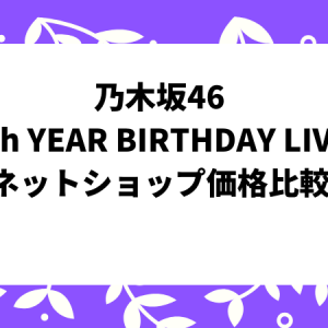 乃木坂46「7th YEAR BIRTHDAY LIVE」ネットショップ価格比較