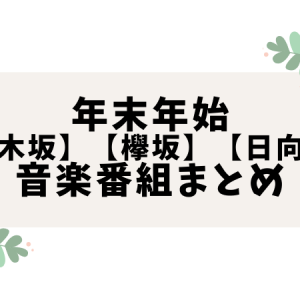 年末年始【乃木坂】【欅坂】【日向坂】音楽番組まとめ