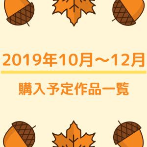 2019年10月~12月までの購入予定作品