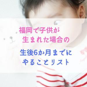福岡で子供が生まれた場合の生後6か月までにやることリスト