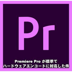 Premiere Pro が標準でハードウェアエンコードが利用できるようになりました