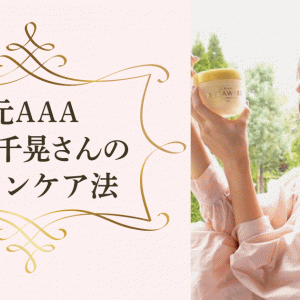 元AAAの伊藤千晃さんはベビーフェイス!知られざるスキンケア法を徹底解明!