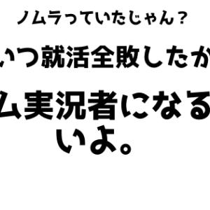 ノムラ、就活全敗したからゲーム実況者になるらしいよ。バカじゃね???