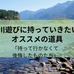 川遊びに持っていきたいおすすめの道具「持って行かなくて後悔したものたち」