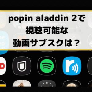 popin aladdin 2で視聴可能な動画サブスクは?