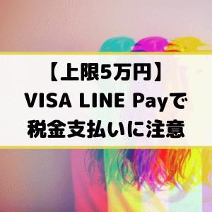 【上限5万円】VISA LINE Payで税金支払いに注意
