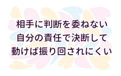 (2)相手に判断を委ねるから振り回される、自分で考え自分で判断し決めたら振り回されない