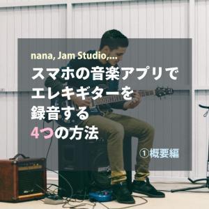 スマホの音楽アプリでエレキギターを録音する4つの方法〜①概要編〜【nana, Jam Studio】