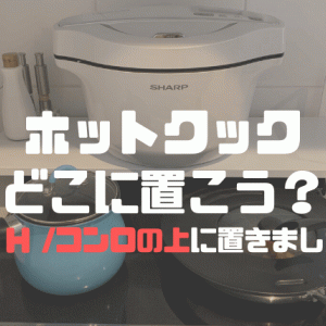 【ホットクック置き場所問題】2.4LホットクックはIH/コンロの上に置いてキッチンを広々使おう