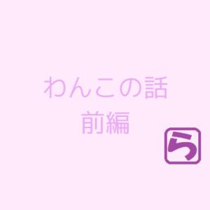 わんこの話 -前編-