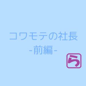 コワモテの社長 -前編ー