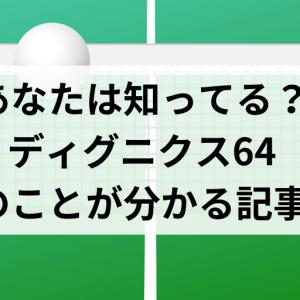 ディグニクス64ってどんなラバー?実際に使ったら驚きの事実!